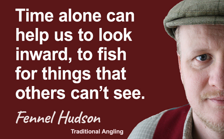 Time alone, to fish for things others can't see. Fennel Hudson author quote.