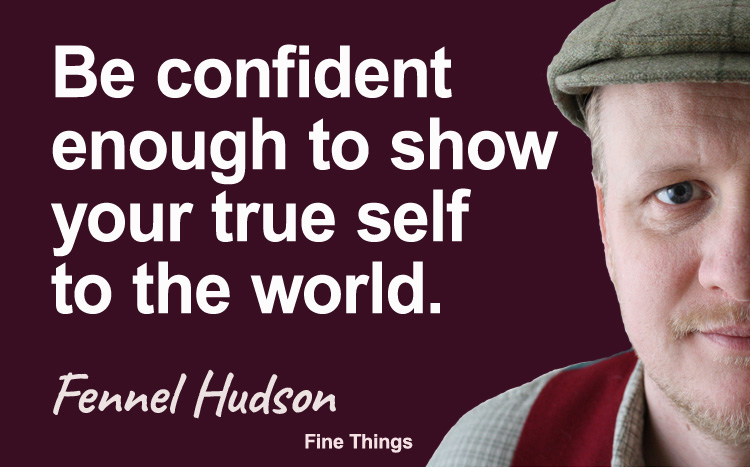 Be confident enough to show your true self to the world. Fennel Hudson author quote.