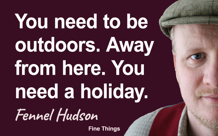 You need to be outdoors. Away from here. You need a holiday. Fennel Hudson author quote.