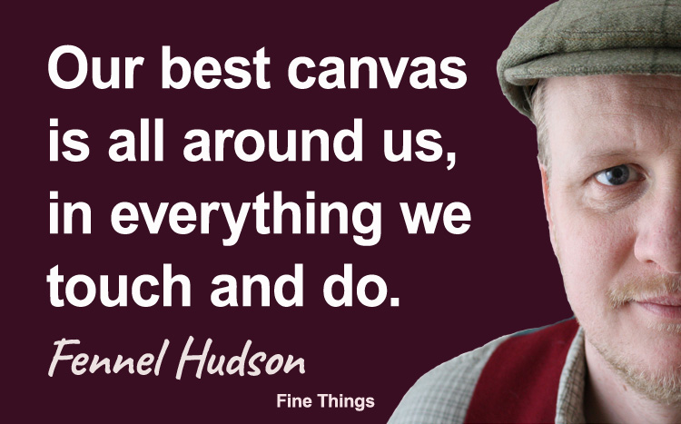 Our best canvas is all around us, in everything we touch and do. Fennel Hudson author quote.