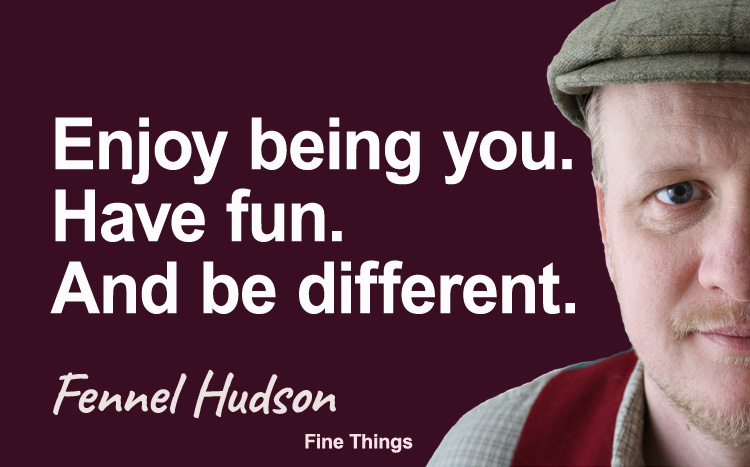 Enjoy being you. Have fun. And be different. Fennel Hudson author quote.