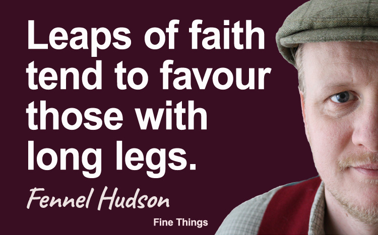 Leaps of faith tend to favour those with long legs. Fennel Hudson author quote.