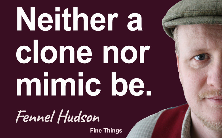 Neither a clone nor mimic be. Fennel Hudson author quote.