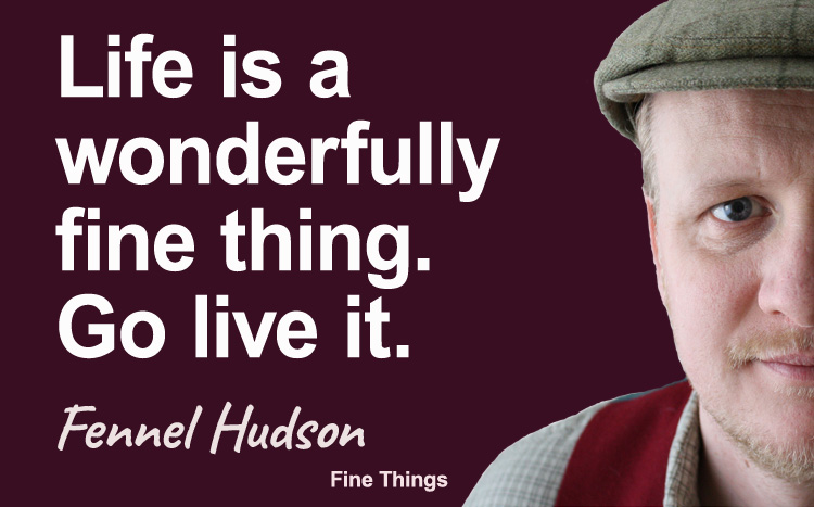Life is a wonderfully fine thing, Go live it. Fennel Hudson author quote.
